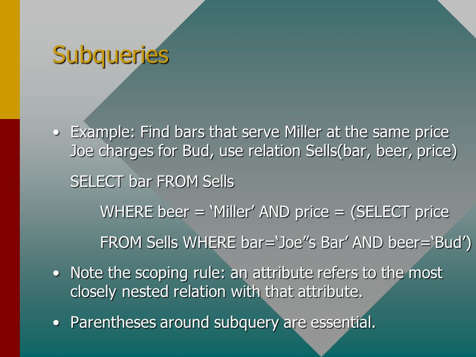 Subqueries Example: Find bars that serve Miller at the same price Joe charges for Bud, use relation Sells(bar, beer, price)Example: Find bars that serve Miller at the same price Joe charges for Bud, use relation Sells(bar, beer, price) SELECT bar FROM Sells WHERE beer = 'Miller' AND price = (SELECT price FROM Sells WHERE bar='Joe s Bar' AND beer='Bud') Note the scoping rule: an attribute refers to the most closely nested relation with that attribute.Note the scoping rule: an attribute refers to the most closely nested relation with that attribute.