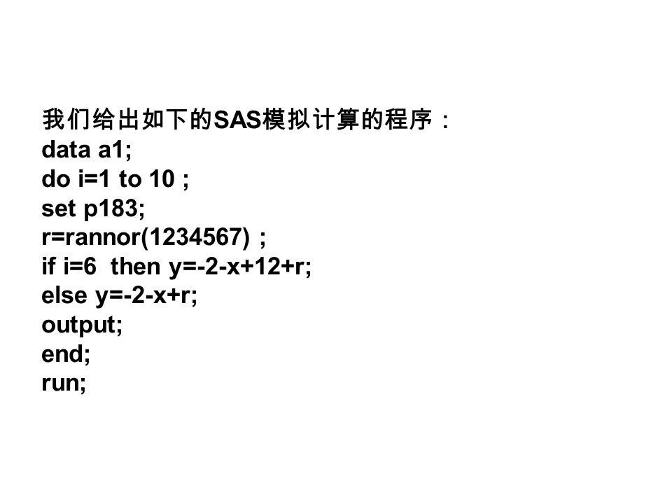 我们给出如下的 SAS 模拟计算的程序: data a1; do i=1 to 10 ; set p183; r=rannor(1234567) ; if i=6 then y=-2-x+12+r; else y=-2-x+r; output; end; run;