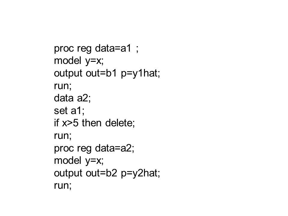 proc reg data=a1 ; model y=x; output out=b1 p=y1hat; run; data a2; set a1; if x>5 then delete; run; proc reg data=a2; model y=x; output out=b2 p=y2hat; run;