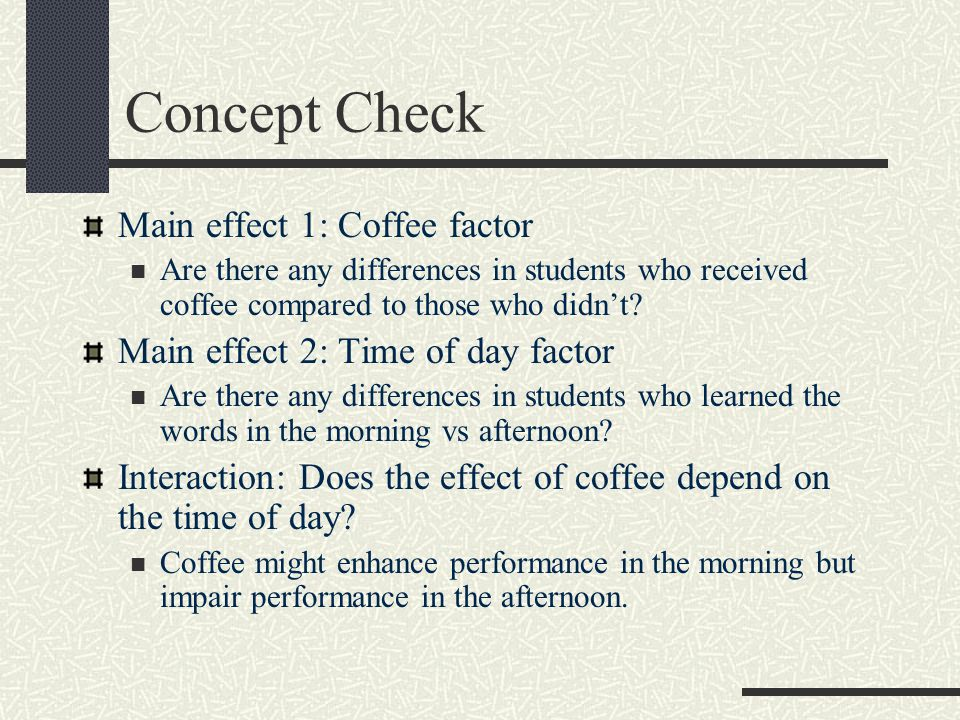 Concept Check Main effect 1: Coffee factor Are there any differences in students who received coffee compared to those who didn't.