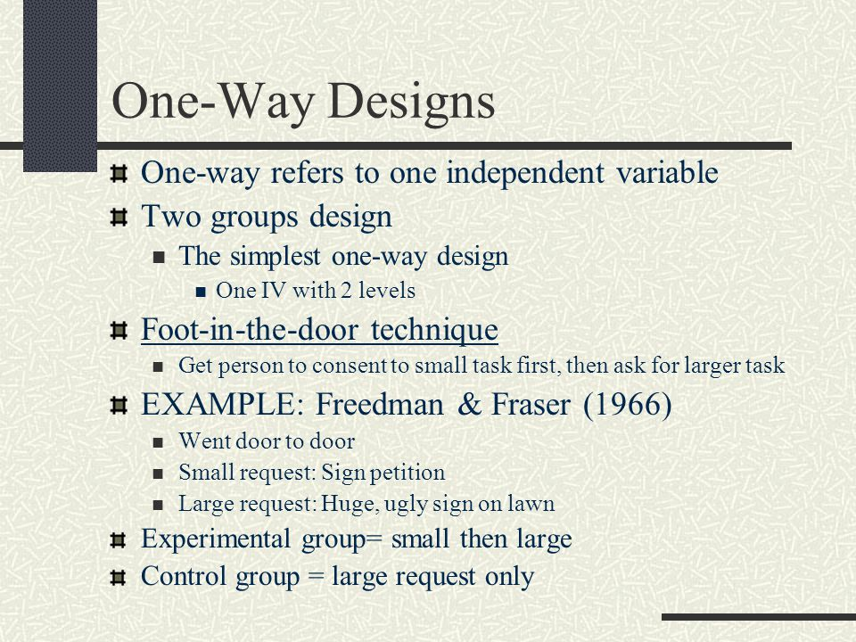 One-Way Designs One-way refers to one independent variable Two groups design The simplest one-way design One IV with 2 levels Foot-in-the-door technique Get person to consent to small task first, then ask for larger task EXAMPLE: Freedman & Fraser (1966) Went door to door Small request: Sign petition Large request: Huge, ugly sign on lawn Experimental group= small then large Control group = large request only