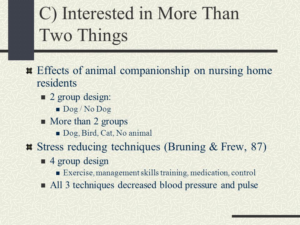 C) Interested in More Than Two Things Effects of animal companionship on nursing home residents 2 group design: Dog / No Dog More than 2 groups Dog, Bird, Cat, No animal Stress reducing techniques (Bruning & Frew, 87) 4 group design Exercise, management skills training, medication, control All 3 techniques decreased blood pressure and pulse