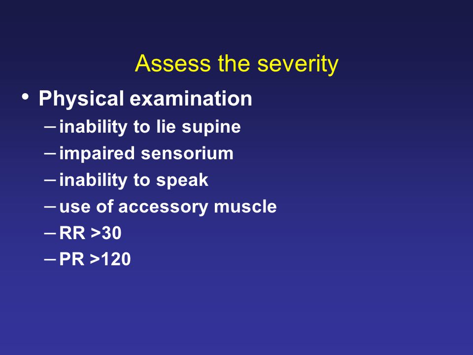 Assess the severity Physical examination –inability to lie supine –impaired sensorium –inability to speak –use of accessory muscle –RR >30 –PR >120