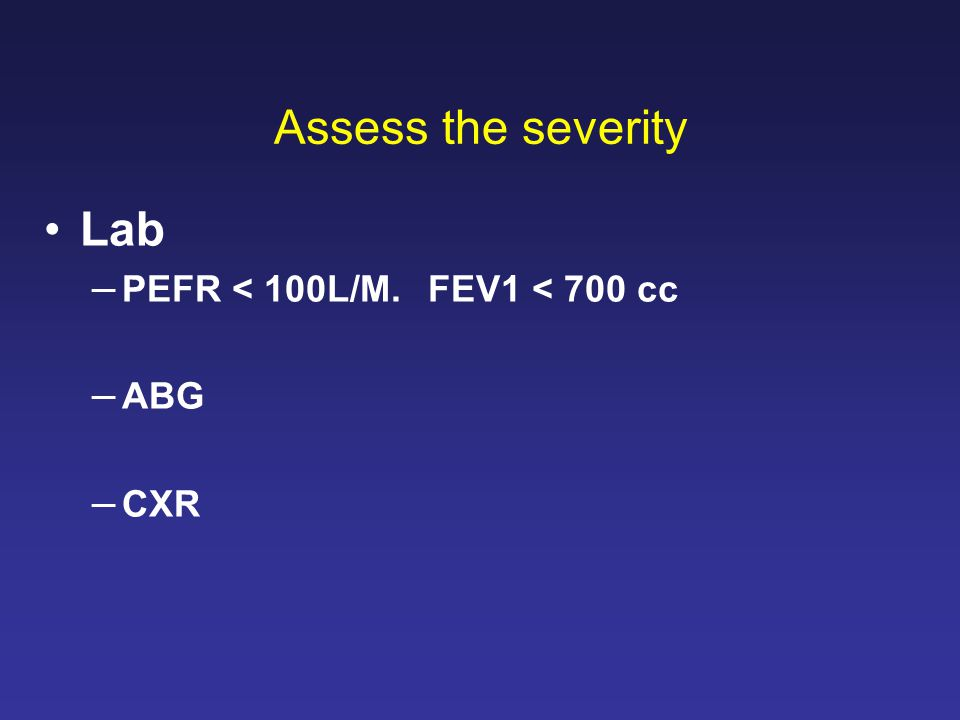 Assess the severity Lab –PEFR < 100L/M. FEV1 < 700 cc –ABG –CXR