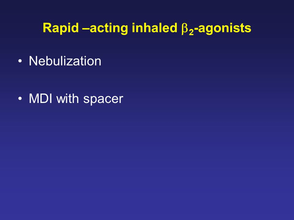 Rapid –acting inhaled  2 -agonists Nebulization MDI with spacer