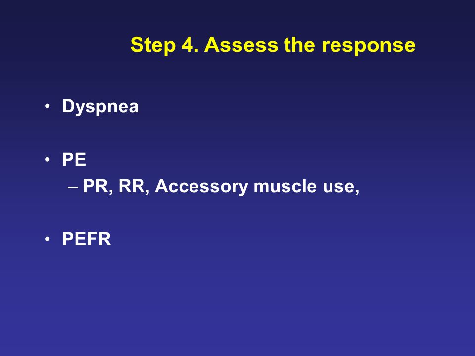 Step 4. Assess the response Dyspnea PE –PR, RR, Accessory muscle use, PEFR