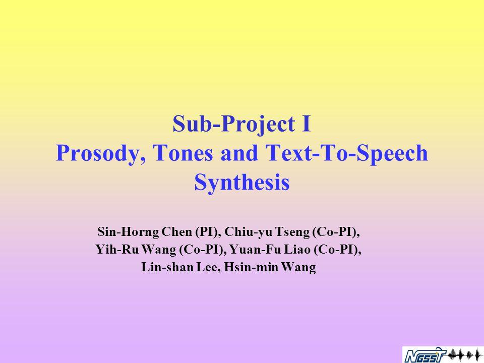 Sub-Project I Prosody, Tones and Text-To-Speech Synthesis Sin-Horng Chen (PI), Chiu-yu Tseng (Co-PI), Yih-Ru Wang (Co-PI), Yuan-Fu Liao (Co-PI), Lin-shan Lee, Hsin-min Wang