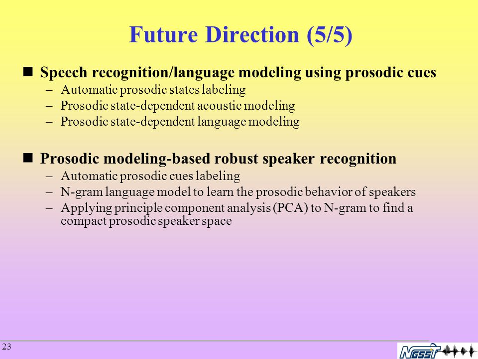 23 Future Direction (5/5) Speech recognition/language modeling using prosodic cues –Automatic prosodic states labeling –Prosodic state-dependent acoustic modeling –Prosodic state-dependent language modeling Prosodic modeling-based robust speaker recognition –Automatic prosodic cues labeling –N-gram language model to learn the prosodic behavior of speakers –Applying principle component analysis (PCA) to N-gram to find a compact prosodic speaker space