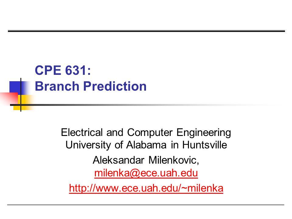 CPE 631: Branch Prediction Electrical and Computer Engineering University of Alabama in Huntsville Aleksandar Milenkovic, milenka@ece.uah.edu milenka@ece.uah.edu http://www.ece.uah.edu/~milenka
