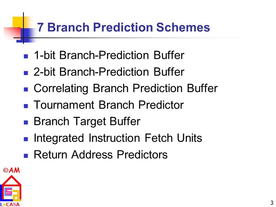  AM LaCASALaCASA 3 7 Branch Prediction Schemes 1-bit Branch-Prediction Buffer 2-bit Branch-Prediction Buffer Correlating Branch Prediction Buffer Tournament Branch Predictor Branch Target Buffer Integrated Instruction Fetch Units Return Address Predictors