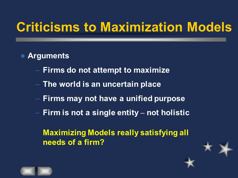 Criticisms to Maximization Models Arguments –Firms do not attempt to maximize –The world is an uncertain place –Firms may not have a unified purpose –Firm is not a single entity – not holistic Maximizing Models really satisfying all needs of a firm