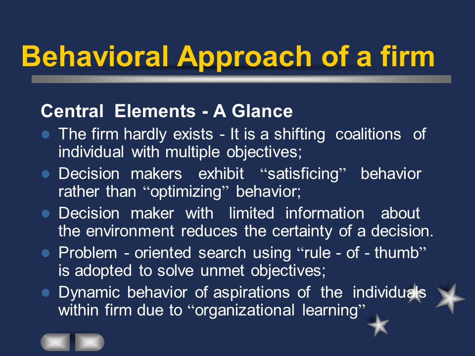 Behavioral Approach of a firm Central Elements - A Glance The firm hardly exists - It is a shifting coalitions of individual with multiple objectives; Decision makers exhibit satisficing behavior rather than optimizing behavior; Decision maker with limited information about the environment reduces the certainty of a decision.