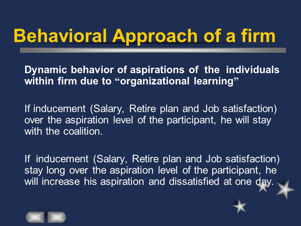 Behavioral Approach of a firm Dynamic behavior of aspirations of the individuals within firm due to organizational learning If inducement (Salary, Retire plan and Job satisfaction) over the aspiration level of the participant, he will stay with the coalition.