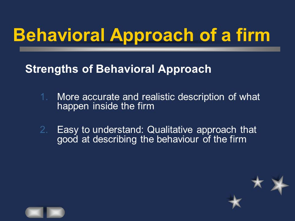 Behavioral Approach of a firm Strengths of Behavioral Approach 1.More accurate and realistic description of what happen inside the firm 2.Easy to understand: Qualitative approach that good at describing the behaviour of the firm