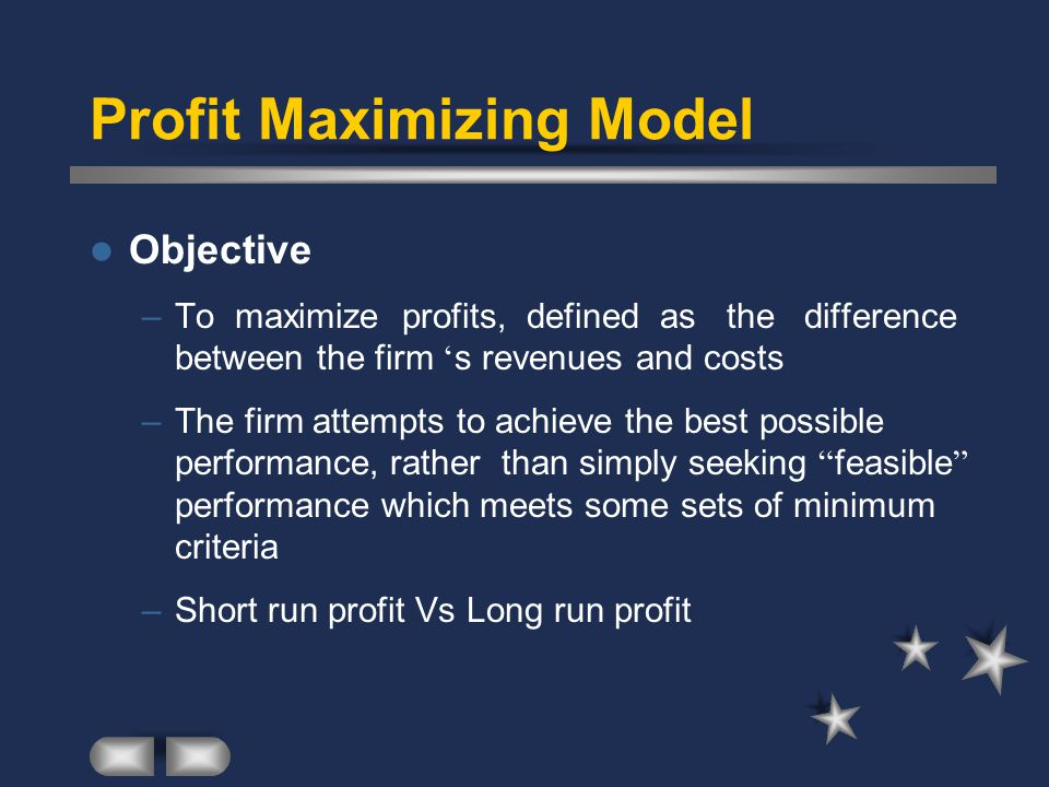 Profit Maximizing Model Objective –To maximize profits, defined as the difference between the firm ' s revenues and costs –The firm attempts to achieve the best possible performance, rather than simply seeking feasible performance which meets some sets of minimum criteria –Short run profit Vs Long run profit