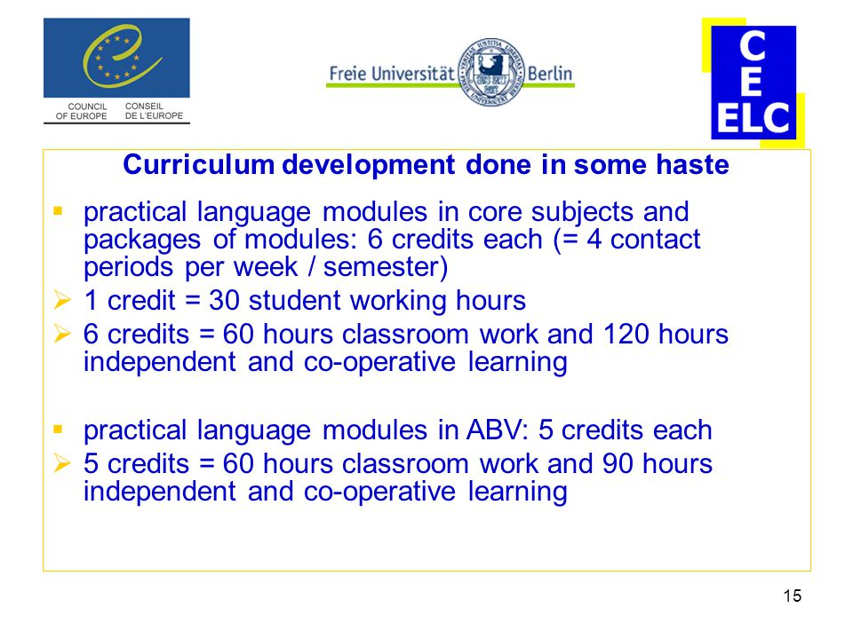 15 Curriculum development done in some haste  practical language modules in core subjects and packages of modules: 6 credits each (= 4 contact periods per week / semester)  1 credit = 30 student working hours  6 credits = 60 hours classroom work and 120 hours independent and co-operative learning  practical language modules in ABV: 5 credits each  5 credits = 60 hours classroom work and 90 hours independent and co-operative learning