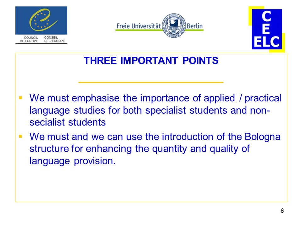 6 THREE IMPORTANT POINTS ______________________  We must emphasise the importance of applied / practical language studies for both specialist students and non- secialist students  We must and we can use the introduction of the Bologna structure for enhancing the quantity and quality of language provision.