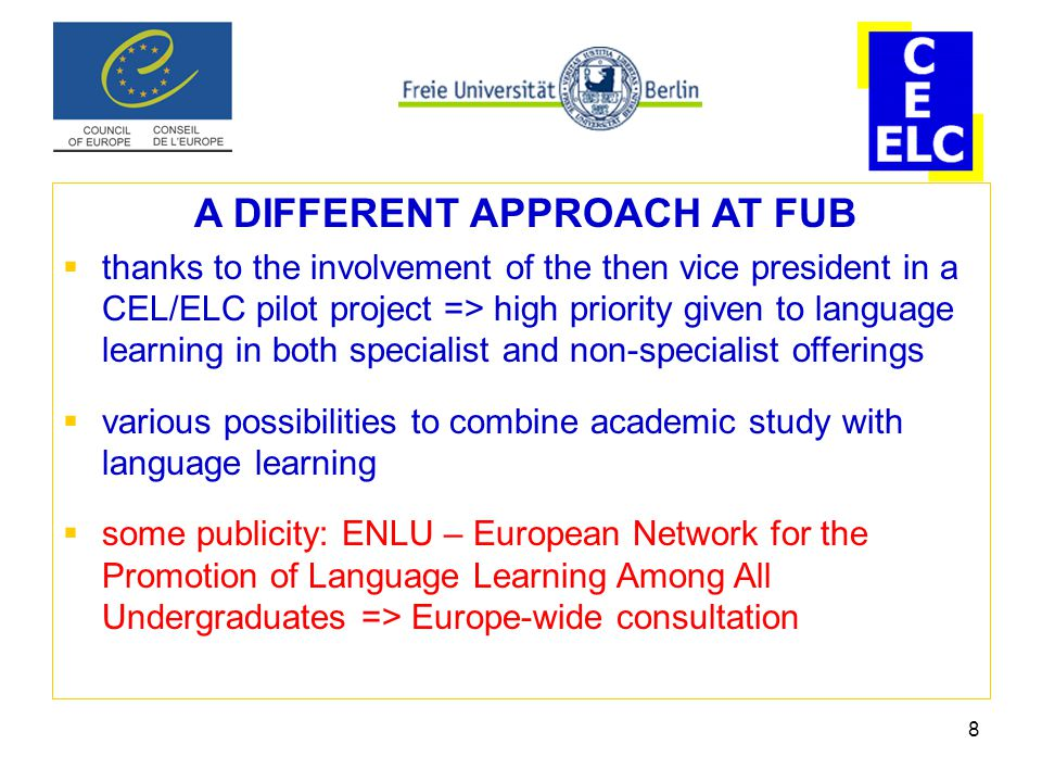 8 A DIFFERENT APPROACH AT FUB  thanks to the involvement of the then vice president in a CEL/ELC pilot project => high priority given to language learning in both specialist and non-specialist offerings  various possibilities to combine academic study with language learning  some publicity: ENLU – European Network for the Promotion of Language Learning Among All Undergraduates => Europe-wide consultation