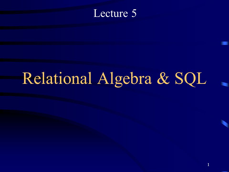 1 Relational Algebra & SQL Lecture 5