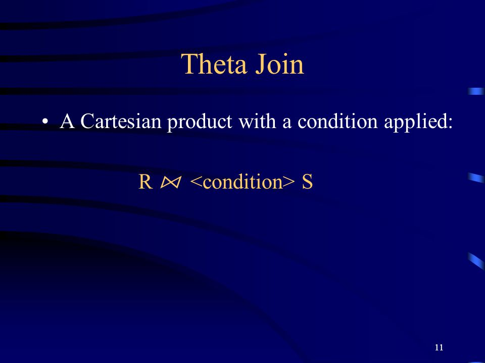11 Theta Join A Cartesian product with a condition applied: R ⋈ S