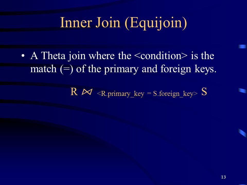 13 Inner Join (Equijoin) A Theta join where the is the match (=) of the primary and foreign keys. R ⋈ S