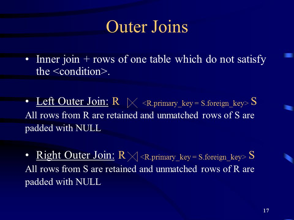 17 Outer Joins Inner join + rows of one table which do not satisfy the. Left Outer Join: R S All rows from R are retained and unmatched rows of S are