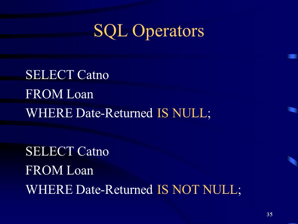 35 SQL Operators SELECT Catno FROM Loan WHERE Date-Returned IS NULL; SELECT Catno FROM Loan WHERE Date-Returned IS NOT NULL;
