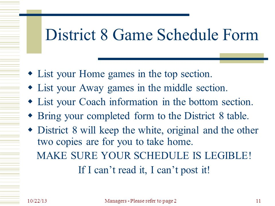 10/22/13 Managers - Please refer to page 211 District 8 Game Schedule Form  List your Home games in the top section.