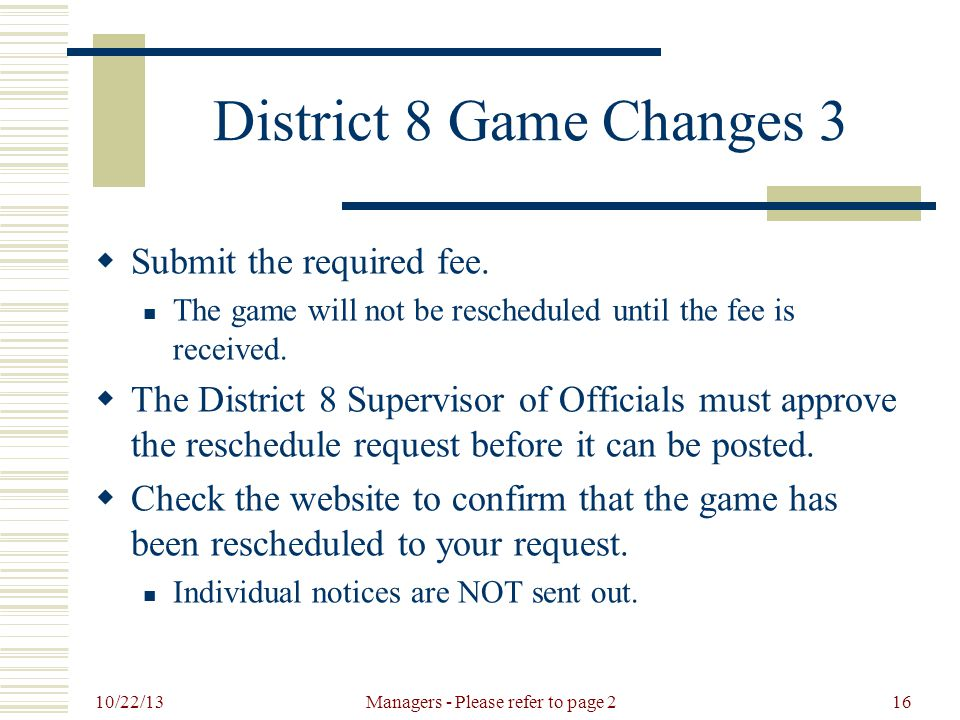 10/22/13 Managers - Please refer to page 216 District 8 Game Changes 3  Submit the required fee.