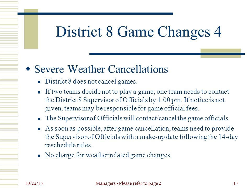 10/22/13 Managers - Please refer to page 217 District 8 Game Changes 4  Severe Weather Cancellations District 8 does not cancel games.