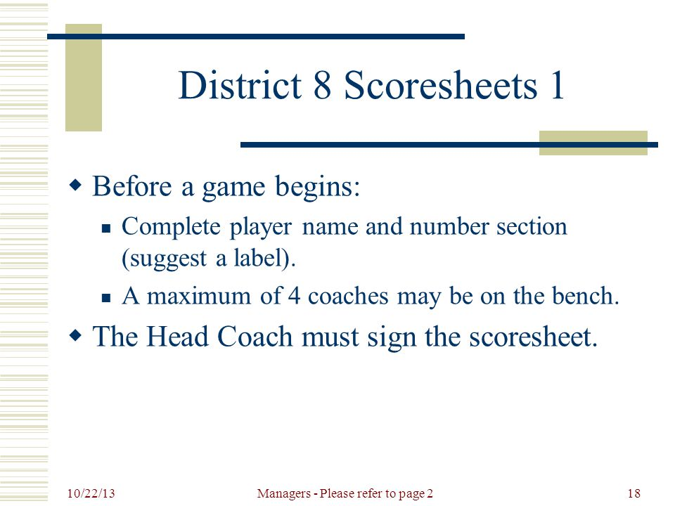 10/22/13 Managers - Please refer to page 218 District 8 Scoresheets 1  Before a game begins: Complete player name and number section (suggest a label).