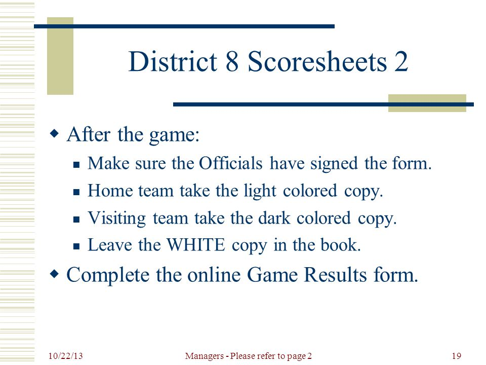10/22/13 Managers - Please refer to page 219 District 8 Scoresheets 2  After the game: Make sure the Officials have signed the form.