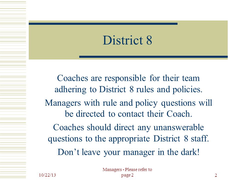 10/22/13 Managers - Please refer to page 2 2 District 8 Coaches are responsible for their team adhering to District 8 rules and policies.