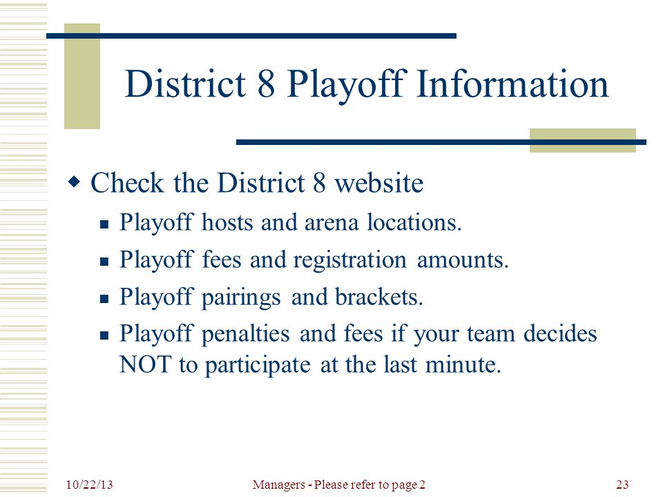10/22/13 Managers - Please refer to page 223 District 8 Playoff Information  Check the District 8 website Playoff hosts and arena locations.