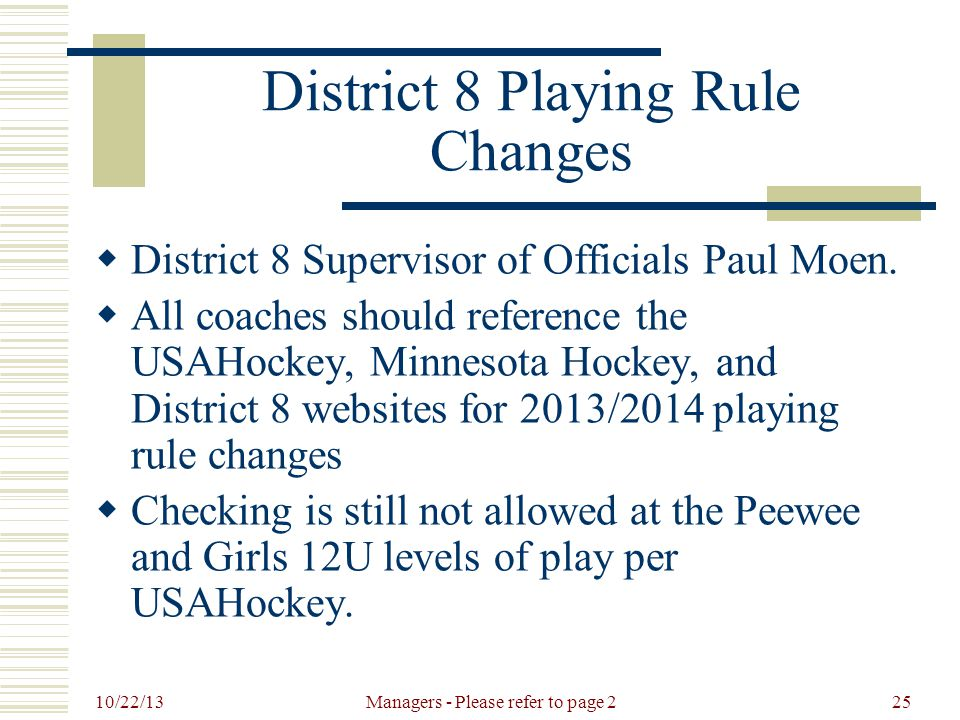 10/22/13 Managers - Please refer to page 225 District 8 Playing Rule Changes  District 8 Supervisor of Officials Paul Moen.