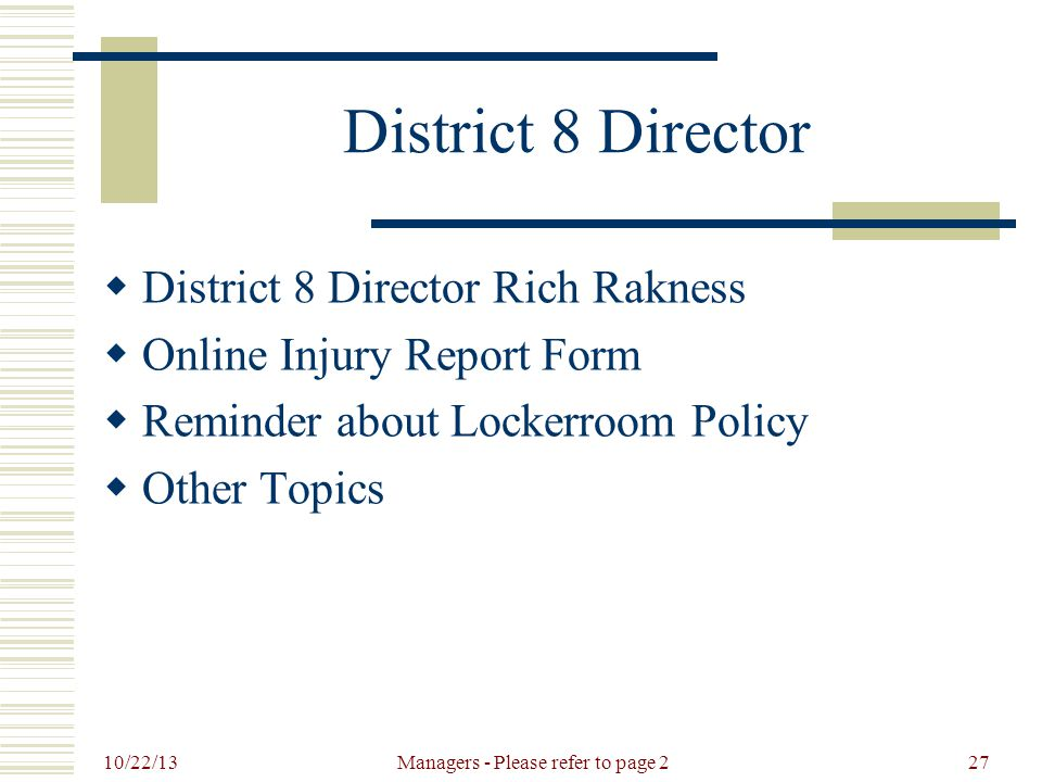 10/22/13 Managers - Please refer to page 227 District 8 Director  District 8 Director Rich Rakness  Online Injury Report Form  Reminder about Lockerroom Policy  Other Topics