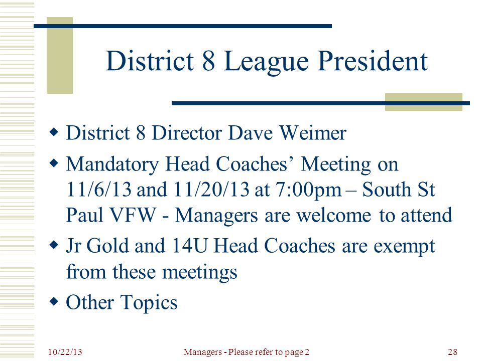 10/22/13 Managers - Please refer to page 228 District 8 League President  District 8 Director Dave Weimer  Mandatory Head Coaches' Meeting on 11/6/13 and 11/20/13 at 7:00pm – South St Paul VFW - Managers are welcome to attend  Jr Gold and 14U Head Coaches are exempt from these meetings  Other Topics