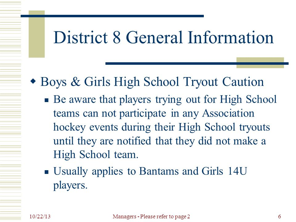 10/22/13 Managers - Please refer to page 26 District 8 General Information  Boys & Girls High School Tryout Caution Be aware that players trying out for High School teams can not participate in any Association hockey events during their High School tryouts until they are notified that they did not make a High School team.