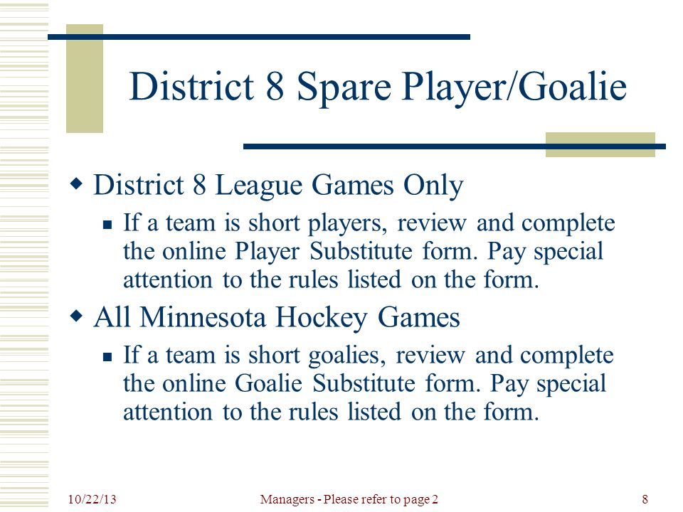 10/22/13 Managers - Please refer to page 29 District 8 League Games  League Game Dates (inclusive)  11/11/13 to 2/9/14 - PW A, B1, BN A, B1, 12U A, B  11/11/13 to 2/9/14 - Girls 14U A  11/25/13 to 3/2/14 - Squirt A, B, C, Girls 10U A, B  11/25/13 to 3/2/14 - Peewee B2, C, Bantam B2, C  12/5/13 to 3/16/14 - Junior Gold B  No games can be scheduled for 12/24/13, 12/25/13, 12/31/13, 1/1/14, 2/2/14  Be careful scheduling games between 12/21/13 and 12/30/13.