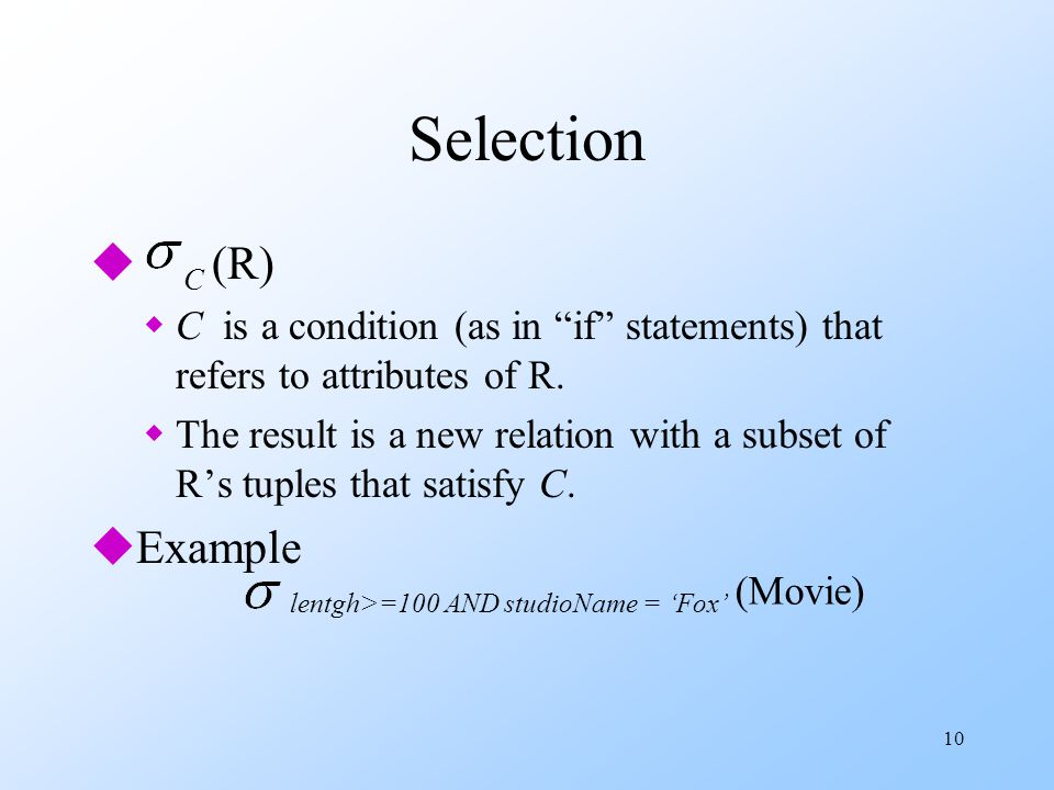 10 Selection u C (R) wC is a condition (as in if statements) that refers to attributes of R.
