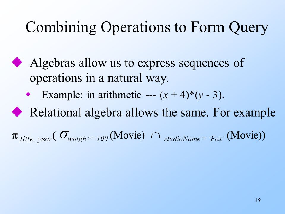 19 Combining Operations to Form Query uAlgebras allow us to express sequences of operations in a natural way.