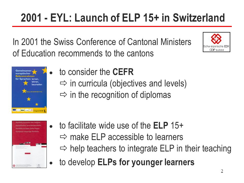 2 2001 - EYL: Launch of ELP 15+ in Switzerland In 2001 the Swiss Conference of Cantonal Ministers of Education recommends to the cantons  to consider the CEFR  in curricula (objectives and levels)  in the recognition of diplomas  to facilitate wide use of the ELP 15+  make ELP accessible to learners  help teachers to integrate ELP in their teaching  to develop ELPs for younger learners