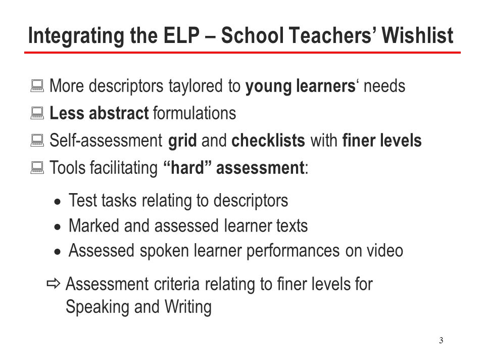3 Integrating the ELP – School Teachers' Wishlist : More descriptors taylored to young learners ' needs : Less abstract formulations : Self-assessment grid and checklists with finer levels : Tools facilitating hard assessment :  Test tasks relating to descriptors  Marked and assessed learner texts  Assessed spoken learner performances on video  Assessment criteria relating to finer levels for Speaking and Writing