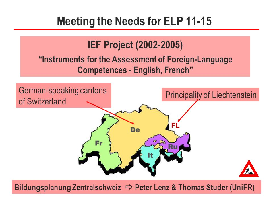 4 Meeting the Needs for ELP 11-15 IEF Project (2002-2005) Instruments for the Assessment of Foreign-Language Competences - English, French FL German-speaking cantons of Switzerland Principality of Liechtenstein Bildungsplanung Zentralschweiz  Peter Lenz & Thomas Studer (UniFR)
