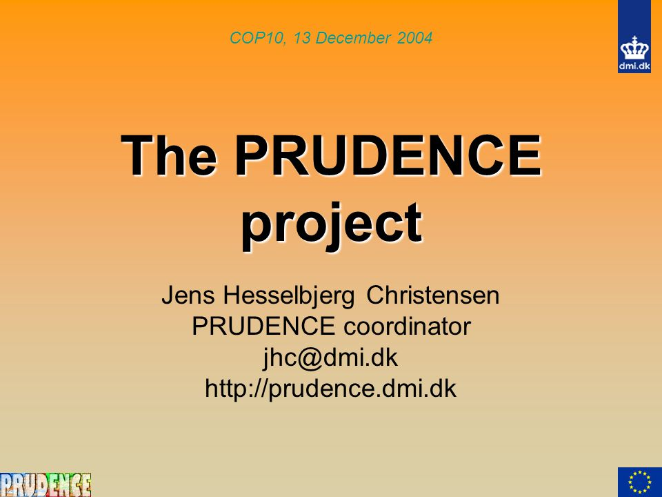 The PRUDENCE project Jens Hesselbjerg Christensen PRUDENCE coordinator jhc@dmi.dk http://prudence.dmi.dk COP10, 13 December 2004