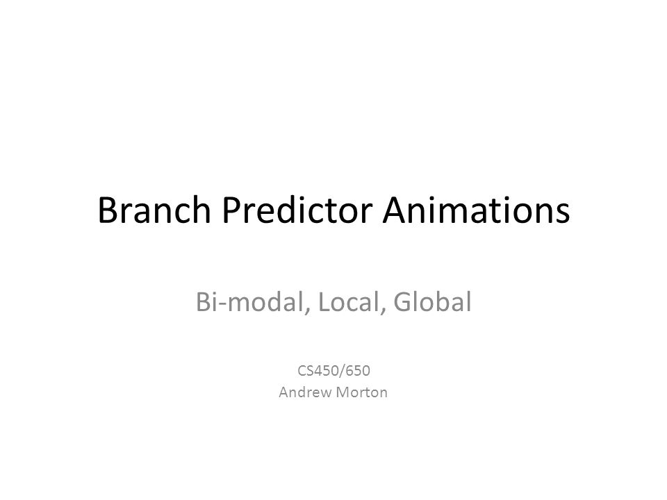 Branch Predictor Animations Bi-modal, Local, Global CS450/650 Andrew Morton