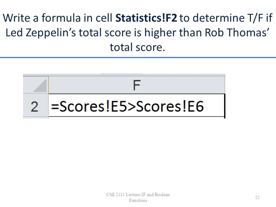 Write a formula in cell Statistics!F2 to determine T/F if Led Zeppelin's total score is higher than Rob Thomas' total score. 12 CSE 2111 Lecture-IF an
