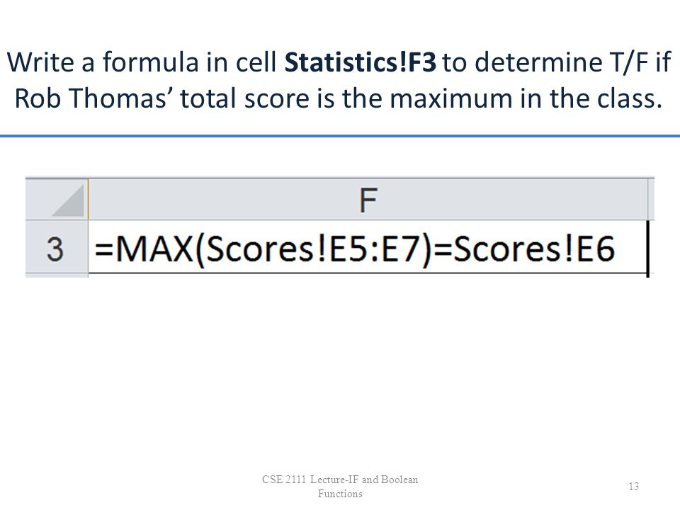 Write a formula in cell Statistics!F3 to determine T/F if Rob Thomas' total score is the maximum in the class. 13 CSE 2111 Lecture-IF and Boolean Func