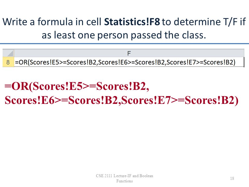 Write a formula in cell Statistics!F8 to determine T/F if as least one person passed the class. 18 CSE 2111 Lecture-IF and Boolean Functions =OR(Score