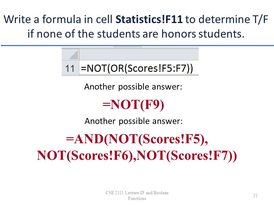 Write a formula in cell Statistics!F11 to determine T/F if none of the students are honors students. 21 CSE 2111 Lecture-IF and Boolean Functions =NOT